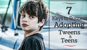 7 Key Ingredients to Successfully Adopting teens and Tweens